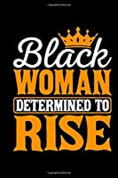 Black Woman Determined To Rise: Black and proud, black girl journal, melanin and educated, black girls gifts 6x9 Journal Gift Notebook with 125 Lined Pages