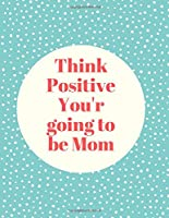 Think Positive You Are Going To Be Mom: A Day-Today Blank Lined Pregnancy journal / diary to a Healthy and Happy Pregnancy (Pregnancy Books, Pregnancy Journal, Gifts for First Time Moms)