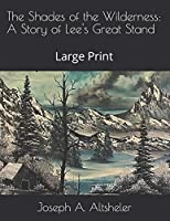 The Shades of the Wilderness: A Story of Lee's Great Stand: Large Print