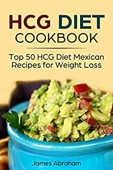 HCG Diet Cookbook: Top 50 HCG Diet Mexican Recipes for Weight Loss by [Abraham, James]
