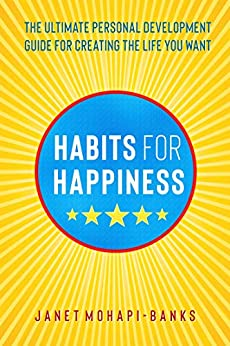 Habits for Happiness: The Ultimate Personal Development Guide For Creating The Life You Want (Own Your Personal Power Book 1) by [Mohapi-Banks, Janet]