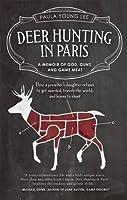 Deer Hunting in Paris: A Memoir of God, Guns, and Game Meat (Travelers' Tales)