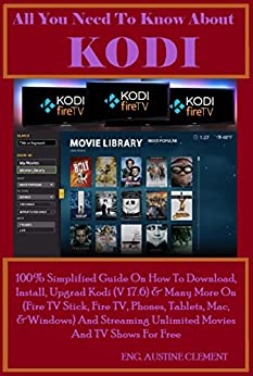 All You Need To Know About KODI: 100% Simplified Guide On How To Download, Install, Upgrade Kodi (v17.6) & Many More On (Fire TV Stick, Fire TV, Phones, ... Mac, & Windows) And Streaming Unlimite by [Clement, Austine]