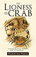The Lioness and the Crab: A Coming of Age Story for All Children from 7 to 77 and Beyond