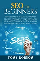 Seo for Beginners: Simple Seo Strategies to 10x Web Traffic Overnight and Instantly Optimize Visibility on Top Search Engines Google, Bing and Yahoo