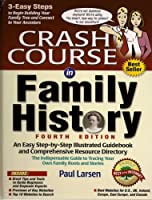 Crash Course in Family History: An Easy Step-By-Step Illustrated Guidebook and Comprehensive Resource Directory: The Indispensable Guide to Tracing Yo