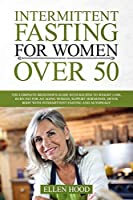 Intermittent Fasting For Women Over 50: The Complete Beginner's Guide with Recipes to Weight Loss, Burn Fat for an Aging Woman, Support Hormones, Detox Body with Intermittent Fasting and Autophagy
