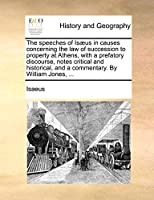 The Speeches of Isaeus in Causes Concerning the Law of Succession to Property at Athens, with a Prefatory Discourse, Notes Critical and Historical, and a Commentary. by William Jones, ...