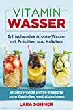 Vitamin Wasser: Erfrischendes Aroma-Wasser mit Früchten und Kräutern. Vitalisierende Detox-Rezepte zum Genießen und Abnehmen. (German Edition)