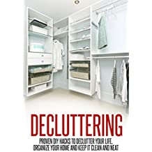 Decluttering: Proven DIY Hacks to Declutter Your Life, Organize Your Home and Keep it Clean and Neat (Decluttering and Organizing, Declutter Your Life, Decluttering Your Home)