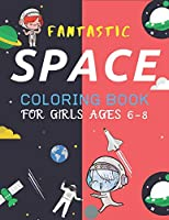 FANTASTIC SPACE COLORING BOOK FOR GIRLS AGES 6-8: Explore, Fun with Learn and Grow, Fantastic Outer Space Coloring with Planets, Astronauts, Space Ships, Rockets and More! (Children's Coloring Books) Perfect unique Gift for Boys or Girls space lovers