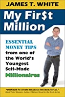 My First Million: Essential Money Tips from One of the World's Youngest Self-Made Millionaires
