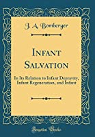 Infant Salvation: In Its Relation to Infant Depravity, Infant Regeneration, and Infant (Classic Reprint)