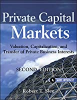 Private Capital Markets, + Website: Valuation, Capitalization, and Transfer of Private Business Interests (Wiley Finance)