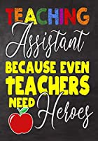 Teaching Assistant Because Even Teachers Need Heroes: Teacher Assistant Appreciation Gift,gift from student to teacher,you can make it retirement or birthday or christmas gift,journal or notebook Year end ,teacher day gift