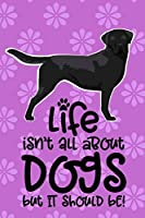 Life Isn't All About Dogs But It Should Be!: Anxiety Journal and Coloring Book 6x9 90 Pages Positive Affirmations Mandala Coloring Book - Black Labrador Retriever Dog Cover