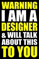Warning I Am a Designer and Will Talk About This To You: Blank Lined Writing Journal for a Designer