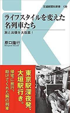 ライフスタイルを変えた名列車たち - 旅と出張を大改革! (交通新聞社新書139)