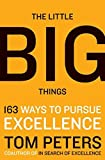 The Little Big Things: 163 Ways to Pursue EXCELLENCE by Thomas J. Peters(2010-03-09)