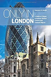Only in London: A Guide to Unique Locations, Hidden Corners and Unusual Objects
