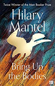 Bring Up the Bodies: The Booker Prize Winning Sequel to the Best Selling Wolf Hall, a Masterful Work of Histor