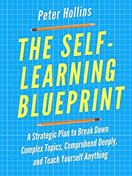 The Self-Learning Blueprint: A Strategic Plan to Break Down Complex Topics, Comprehend Deeply, and Teach Yourself Anything by [Hollins, Peter]