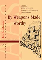 By Weapons Made Worthy: Lords, Retainers and Their Relationship in Beowulf (Amsterdam Archaeological Studies, 5)