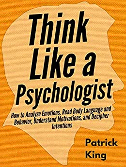Think Like a Psychologist: How to Analyze Emotions, Read Body Language and Behavior, Understand Motivations, and Decipher Intentions (The Psychology of Social Dynamics Book 2) by [King, Patrick]