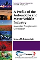 A Profile of the Automobile and Motor Vehicle Industry: Innovation, Transformation, and Globalization (Industry Profiles Collection)