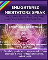 Enlightened Meditators Speak: Secret techniques of The Enlightened Masters to empower Self & Awaken.: -100+ daily guideposts, simple meditations, practices & ways for flourishing mind, body & spirit. (Meditation, Mindfulness & Enlightenment.)