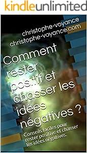 Comment rester positif et chasser les idées négatives ?: Conseils faciles pour rester positive et chasser les idées négatives. (French Edition)