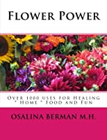 Flower Power: Over 1000 Uses for Healing, Home, Food and Fun
