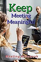 """Keep Meeting Meaningful: Meeting Notebook For Meeting Minutes And Organize With Meeting Focus, Action Items, Follow Up Notes 