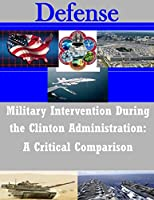 Military Intervention During the Clinton Administration: A Critical Comparison (Defense)