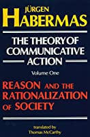 The Theory of Communicative Action: Volume 1: Reason and the Rationalization of Society (The Theory of Communicative Action, Vol1)