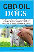 CBD OIL FOR DOGS: The Effective Natural Remedy for Dogs with Diabetes, Arthritis, Pain & Inflammation,  Depression & Anxiety, Seizures, Cancer etc.