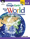Using Google Earth:: Bring the World into Your Classroom, Level 6-8