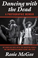 Dancing with the Dead-A Photographic Memoir: My Good Old Days with the Grateful Dead & the San Francisco Music Scene 1964-1974