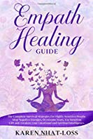 Empath Healing Guide: The Complete Survival Strategies for Highly Sensitive People. Stop Negative Energies, Overcome Fears, Use Intuition Gift and Awaken your Emotional and Spiritual Intelligence.