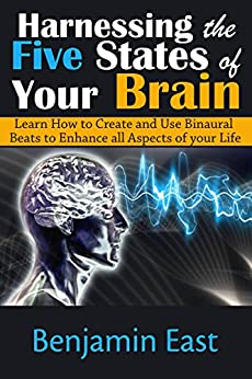 Harnessing the Five States of Your Brain: Learn How to Create and Use Binaural Beats to Enhance all Aspects of your Life by [East, Benjamin]