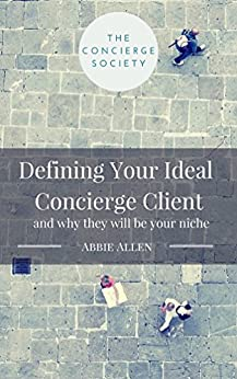 Defining Your Ideal Concierge Client: And Why They Will Be Your Niche by [Allen, Abbie]