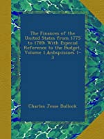 The Finances of the United States from 1775 to 1789: With Especial Reference to the Budget, Volume 1,issues 1-3
