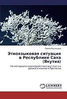Etnoyazykovaya situatsiya v Respublike Sakha (Yakutiya): Na materiale vzaimodeystviya yakutskogo i russkogo yazykov v Prilen'e
