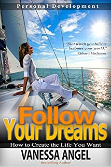 Follow Your Dreams: How to Create the Life You Want (Personal Development Book): How to Be Happy, Feeling Good, Self Esteem, Positive Thinking, Dream Interpretation by [Angel, Vanessa]