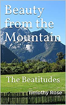 Beauty from the Mountain: The Beatitudes by [Rose, Timothy]