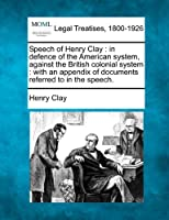 Speech of Henry Clay: In Defence of the American System, Against the British Colonial System: With an Appendix of Documents Referred to in the Speech.