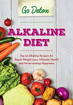 Alkaline Diet: Top 32 Alkaline Recipes for Rapid Weight Loss, Ultimate Health and Never-ending Happiness by [Detox, Go]