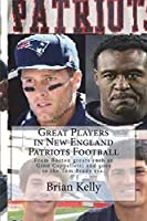 Great Players in New England Patriots Football: From Boston Greats Such as Gino Cappelletti and Goes to the Tom Brady Era.