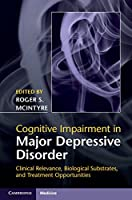 Cognitive Impairment in Major Depressive Disorder: Clinical Relevance, Biological Substrates, and Treatment Opportunities