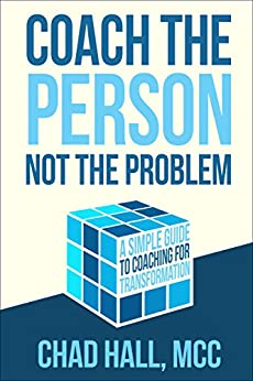 Coach the Person Not the Problem: A Simple Guide to Coaching for Transformation by [Hall, Chad]